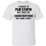 I Choose To Play Stupid But Trust Me I Know Everything Shirt Funny Saying Tee Badass Gift
