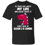 T-Rex To Those Who Watch My Life And Gossip About It Shirt Funny Tee Shirt For Men Women