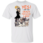 Yes I'm The Crazy Frenchie Lady Shirt Funny Ladies T-Shirt For Woman Gift For French Dog Lover