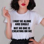I May Be Alone And Single But No One Is Cheating On Me Shirt Funny Quotes For Shirts
