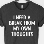 I Need A Break From My Own Thoughts Shirt Classic Gift For Best Friend
