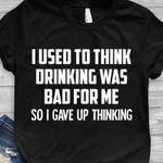 I Used To Think Drinking Was Bad For Me So I Gave Up Thinking shirt Cool T-Shirt Sayings