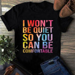 I Won't Be Quiet So You Can Be Comfortable Shirt Funny Sarcastic T-Shirt Best Friend Gifts