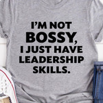 I'm Not Bossy I Just Have Leadership Skills Shirt Amazing Funny Tees Unique Gifts For Friends