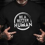 Be A Better Human Shirt Be A Better Human T-Shirt Unisex Clothing