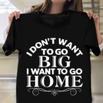 I Don't Want To Go Big I Want To Go Home Shirt Funny Birthday Gift Ideas For Best Friend
