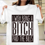 I Wish Being A Bitch Paid The Bills Shirt Sarcastic T-Shirt Sayings Gifts For Aunt