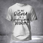 I'm Not Retired I'm A Professional Grandma Shirt Hilarious T-Shirt Sayings Gifts For Mother
