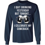 Beer i quit drinking yesterday but tonight i celebrate my comeback shirt