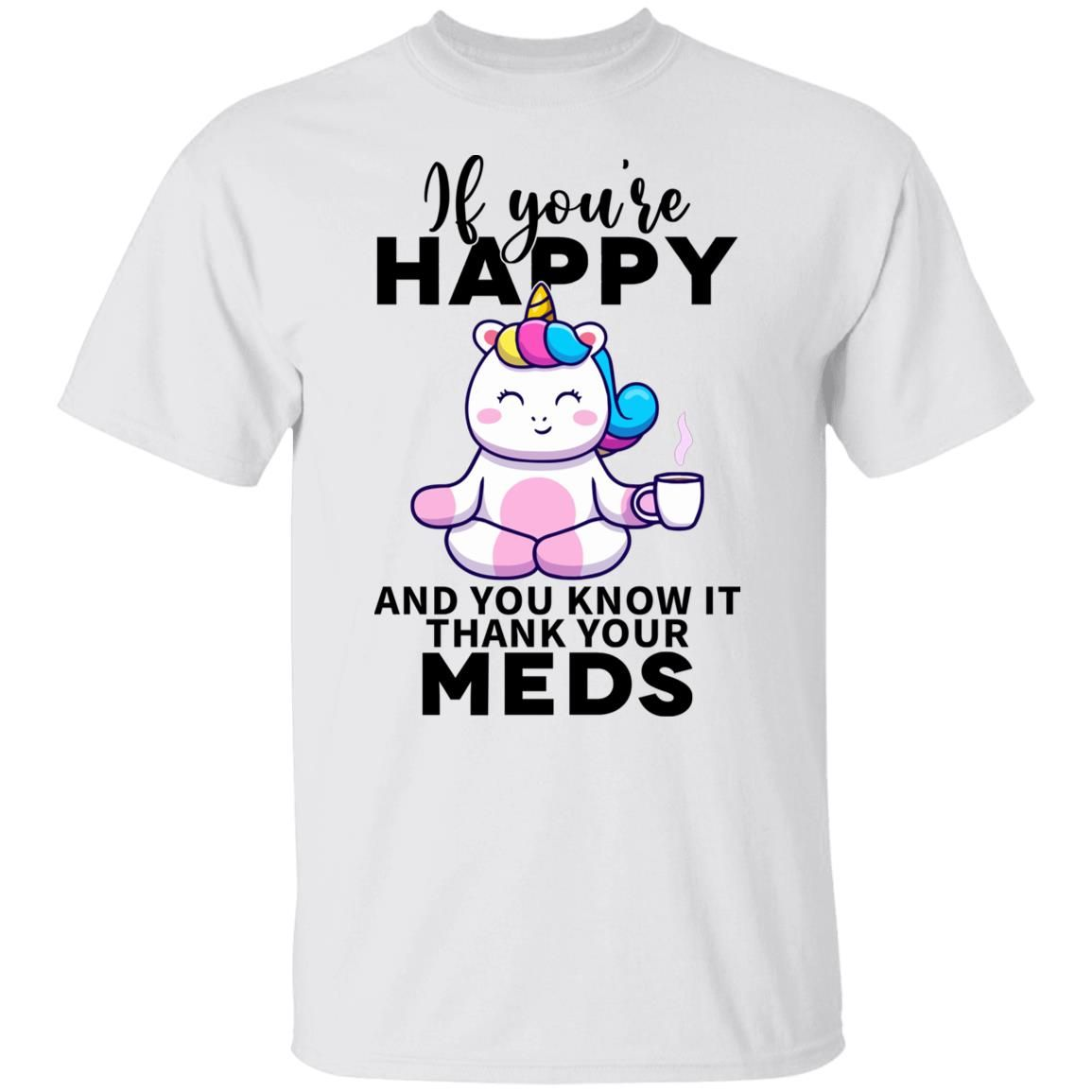 Unicorn If You're happy and You know it thank your meds shirt