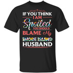 If You Think I Am Spoiled Blame My Rhode Island Husband T-shirt