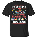 If You Think I Am Spoiled Blame My New Mexico Husband T-shirt