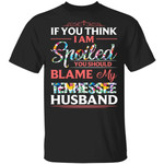If You Think I Am Spoiled Blame My Tennessee Husband T-shirt