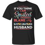 If You Think I Am Spoiled Blame My South Carolina Husband T-shirt