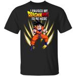 I Paused My Dragon Ball To Be Here Shirt Goku Tee