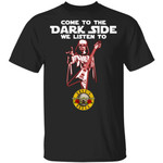 Come To The Dark Side We Listen To Guns N' Roses T-shirt