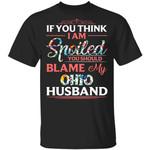 If You Think I Am Spoiled Blame My Ohio Husband T-shirt