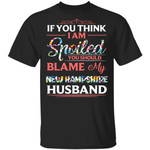If You Think I Am Spoiled Blame My New Hampshire Husband T-shirt