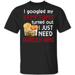 I Googled My Symptoms Turned Out I Just Need Burger King T-shirt