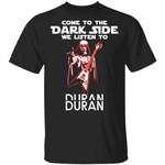 Come To The Dark Side We Listen To Duran Duran T-shirt
