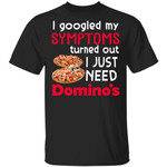 I Googled My Symptoms Turned Out I Just Need Domino's T-shirt