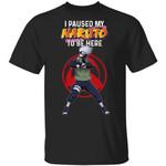I Paused My Naruto To Be Here Shirt Kakashi Tee