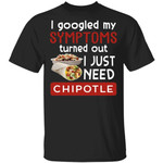 I Googled My Symptoms Turned Out I Just Need Chipotle T-shirt