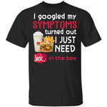 I Googled My Symptoms Turned Out I Just Need Jack In The Box T-shirt