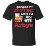 I Googled My Symptoms Turned Out I Just Need Arby's T-shirt
