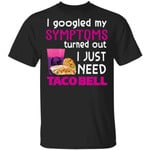 I Googled My Symptoms Turned Out I Just Need Taco Bell T-shirt