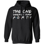 The One Where I Turn Forty Birthday Hoodies Friends Shirt Style