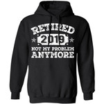 Vintage Retired 2019 Hoodie Not My Problem Anymore Shirt Retirement Party