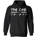 The One Where I Turn Thirty Birthday Hoodies Friends Shirt Style