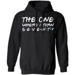 The One Where I Turn Seventy Birthday Hoodies Friends Shirt Style
