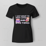 I just want to drink coffee and bake things for Ladies T-Shirt