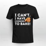 I can't I have Cookies to bake T-Shirt